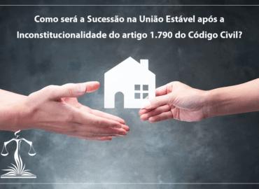 Como será a Sucessão na União Estável após a Inconstitucionalidade do artigo 1.790 do Código Civil?